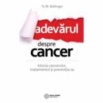 Adevarul despre cancer - Ce trebuie sa stii despre istoria cancerului, tratamentul si preventia sa
