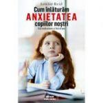 Cum înlăturăm anxietatea copiilor noştri