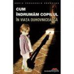 Cum indrumăm copilul în viaţa duhovnicească