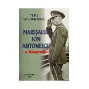Maresalul Ion Antonescu. O Biografie