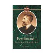 Ferdinand I, întemeietorul României Mari