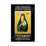 Viata parintelui Arsenie Papacioc. Testament. Cuvinte de folos