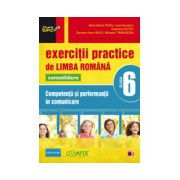 EXERCITII PRACTICE DE LIMBA ROMANA CONSOLIDARE 2013. COMPETENTA SI PERFORMANTA IN COMUNICARE. CLASA A VI-A