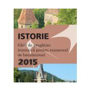 Istorie. Ghid de pregatire intensiva pentru examenul de bacalaureat 2015