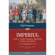 Imperiul. Cum a creat Marea Britanie lumea modernă