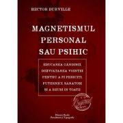 Magnetismul personal sau psihic - educarea gândirii, dezvoltarea voinţei pentru a fi fericiţi, puternici, sănătosi şi a reuşi în toate