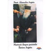 Marturii despre parintele Ilarion Argatu