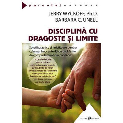 Disciplină cu dragoste şi limite - soluţii practice şi liniştitoare pentru cele mai frecvente 43 de probleme de comportament din copilărie