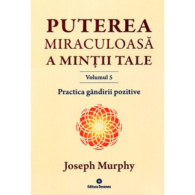 Puterea miraculoasă a minţii tale - vol. 5 - Practica gândirii pozitive