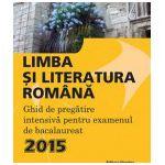 Limba si Literatura Romana. Ghid de pregatire intensiva pentru examenul de bacalaureat 2015