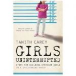 Girls Uninterrupted : Steps for Building Stronger Girls in a Challenging World