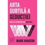 Arta subtilă a seducţiei - Mark Manson
