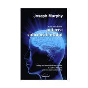 Joseph Murphy - Cum Sa Folosim Puterea Subconstientului