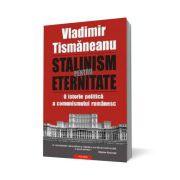 Stalinism pentru eternitate. O istorie politica a comunismului romanesc