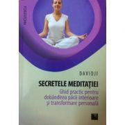 Secretele meditaţiei. Ghid practic pentru dobândirea păcii interioare şi transformare personală