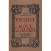 Vechiul şi Noul Testament la îndemâna tuturor creştinilor