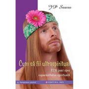 Cum să fii ultraspiritual - 12 ½ pași spre superioritatea spirituală