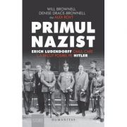 Primul nazist Erich Ludendorff, omul care l-a făcut posibil pe Hitler - Denise Drace-Brownell, Will Brownell