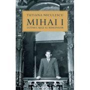 Mihai I, ultimul rege al românilor
