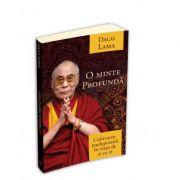 O minte profunda - cultivarea intelepciunii in viata de zi cu zi - Dalai Lama