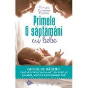 Primele 6 săptămâni cu bebe Ghidul de nădejde care vă învață cum să aveți un bebeluș sănătos, voios și care doarme bine