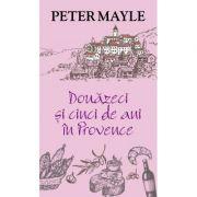 DOUAZECI SI CINCI DE ANI IN PROVENCE - Peter Mayle