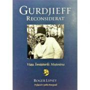 Gurdjieff reconsiderat. Viata. Invataturile. Mostenirea - Roger Lipsey