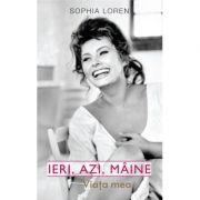 IERI, AZI, MAINE.VIATA MEA.SOPHIA LOREN - Sophia Loren