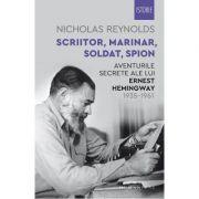 Scriitor, marinar, soldat, spion. Aventurile secrete ale lui Ernest Hemingway 1935-1961 - Nicholas Reynolds