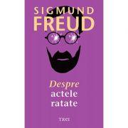Despre actele ratate -  Sigmund Freud