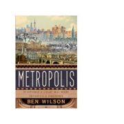 Metropolis. O istorie a celei mai mari inventii a omenirii - Ben Wilson