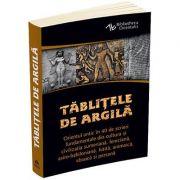 Tablitele de argila. Orientul antic în 40 de scrieri fundamentale