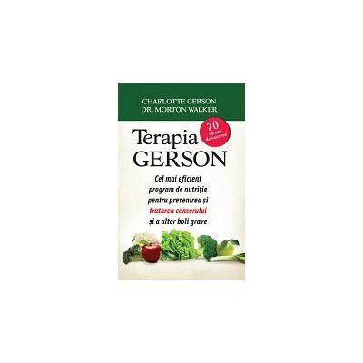 Terapia GERSON. Cel mai eficient program de nutriţie pentru prevenirea şi tratarea cancerului şi a altor boli grave