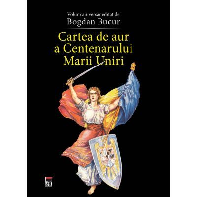 Cartea de aur a Centenarului Marii Uniri  Volum aniversar editat de Bogdan Bucur