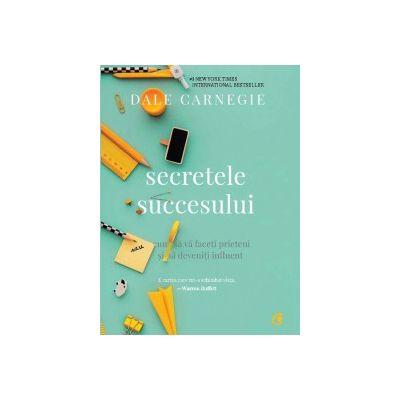 Secretele succesului. Cum să vă faceţi prieteni şi să deveniţi influent Dale Carnegie