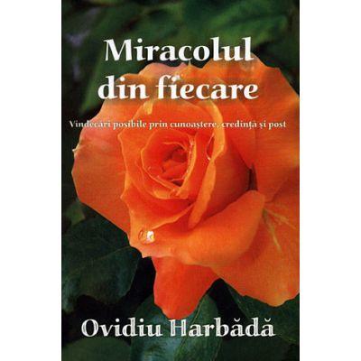 Miracolul din fiecare - vindecări posibile prin cunoaştere, credinţă şi post - Ovidiu Harbădă