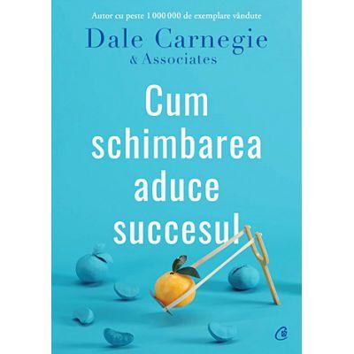 Cum schimbarea aduce succesul - Dale Carnegie