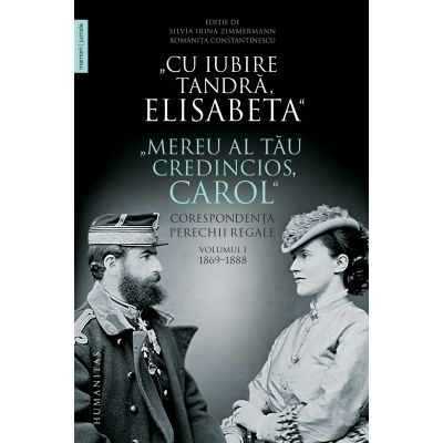 """""""Cu iubire tandră, Elisabeta"""". """"Mereu al tău credincios, Carol"""" Corespondența perechii regale, volumul I, 1869–1888"""