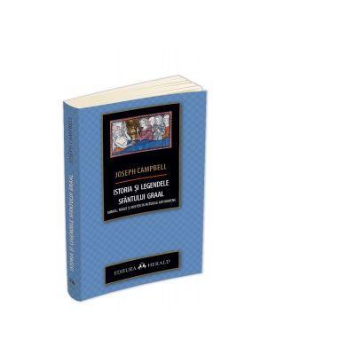 Istoria si legendele Sfantului Graal. Simbol, magie si mister in miturile arthuriene - Joseph Campbell