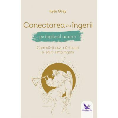 Conectarea cu îngerii pe înțelesul tuturor - Kyle Gray