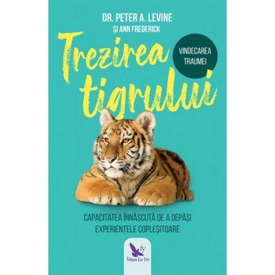 Trezirea tigrului. Capacitatea innascuta de a depasi experientele coplesitoare - Peter A. Levine