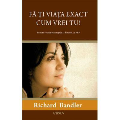 Fa-ti viata exact cum vrei tu! - Richard Bandler