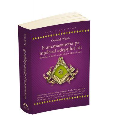 Francmasoneria pe intelesul adeptilor sai - Filozofia, obiectul, metoda si mijloacele sale - Cartea Ucenicului - Cartea Companionului - Cartea Maestrului