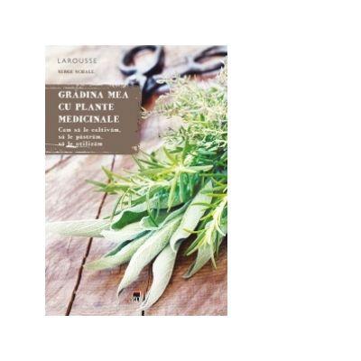 Gradina mea cu plante medicinale. Larousse - Serge Schall