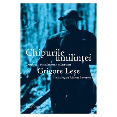 Chipurile umilintei. Amintiri, destainuiri, marturii - Grigore Lese