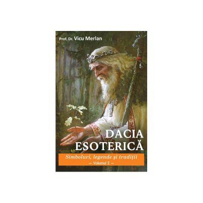 Dacia Esoterică. Simboluri, legende și tradiții. Vol. 2