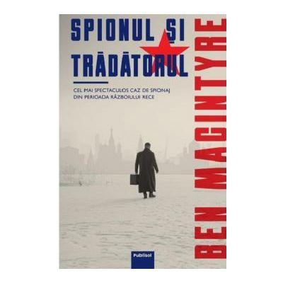 Spionul si tradatorul Cel mai spectaculos caz de spionaj din perioada Razboiului Rece