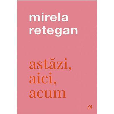 Astăzi, aici, acum - Mirela Retegan
